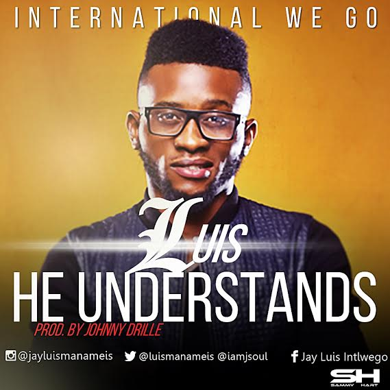 MUSIC: Luis (Formerly J Soul) - He Understands (with Lyrics