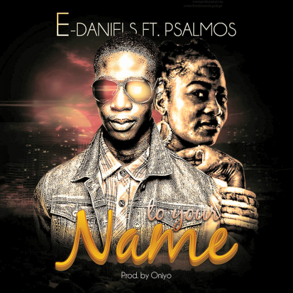 E-Daniels -To Your Name Ft Psalmos