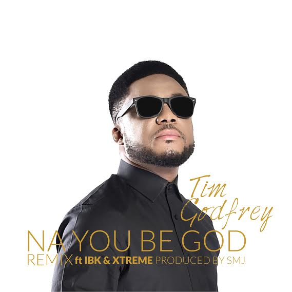 tim-godfrey-na-you-be-god-remix-ibk-xtreme
