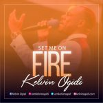 MUSIC+VIDEO: Kelvin Ogidi – Set Me On Fire (FREE Download) | @iamkelvinogidi